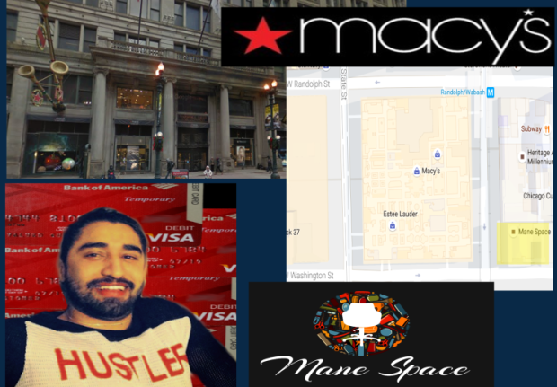 Mane Space FRAUD ALERT. Sales associates and shoppers recognize fraudster Jorge Cadenas at the 111 North State Street location in Chicago? The store is directly across the street from Dana Louder's Mane Space where Jorge Cadenas had just started advertising his UNLICENSED services on Style Seat. Jorge Cadenas used the Bank of America BOGUS red Bank of America Temporary Debit cards there that fellow ID thief and Bank of America Banco Bandito Mario Elizondo created along with other ill-gotten plastic. The fraudsters used them to rip off MACY'S and hundreds of other establishments of high-value goods in values in the thousands of dollars! 2016 All rights reserved IDTheftReport2020.com Coutesy GOOGLE Image services.